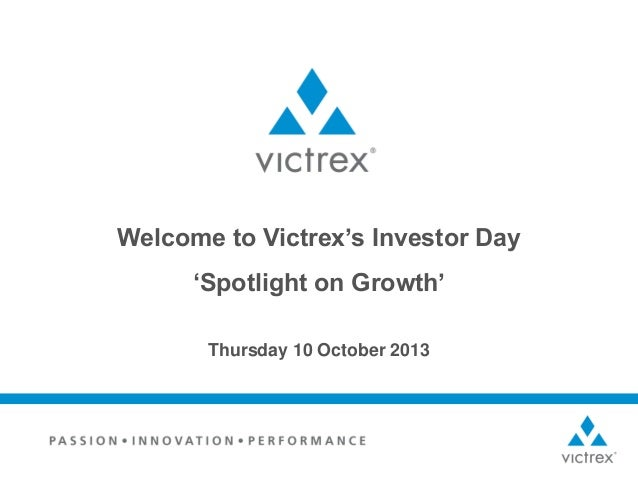 Welcome to Victrex's Investor Day  'Spotlight on Growth' Thursday 10 October 2013