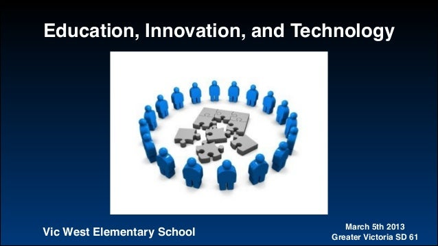 Education, Innovation, and Technology March 5th 2013! Greater Victoria SD 61Vic West Elementary School