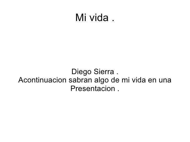 Mi vida .               Diego Sierra .Acontinuacion sabran algo de mi vida en una              Presentacion .