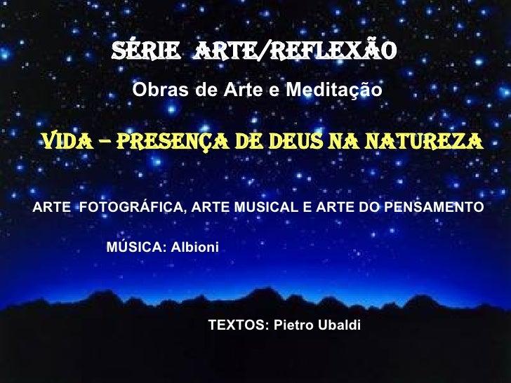 SÉRIE  ARTE/REFLEXÃO  Obras de Arte e Meditação ARTE  FOTOGRÁFICA, ARTE MUSICAL E ARTE DO PENSAMENTO VIDA – PRESENÇA DE DE...