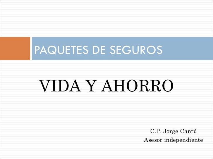 PAQUETES DE SEGUROS  VIDA Y AHORRO C.P. Jorge Cantú Asesor independiente