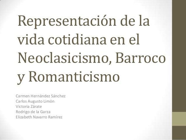 Representación de lavida cotidiana en elNeoclasicismo, Barrocoy RomanticismoCarmen Hernández SánchezCarlos Augusto LimónVi...