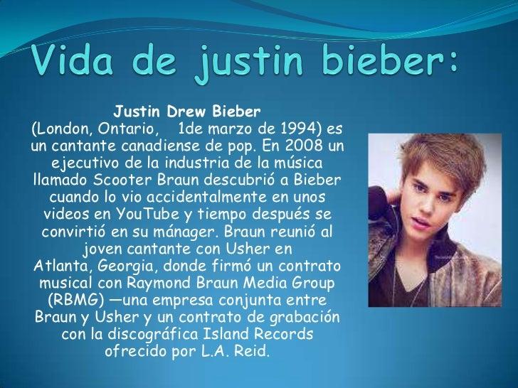 Vida de justinbieber:<br />Justin Drew Bieber (London, Ontario,    1de marzo de 1994) es un cantante canadiense de pop. En...