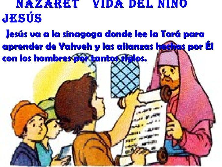 nazaret           Vida deL niñoJesúsJesús va a la sinagoga donde lee la Torá paraaprender de Yahveh y las alianzas hechas ...