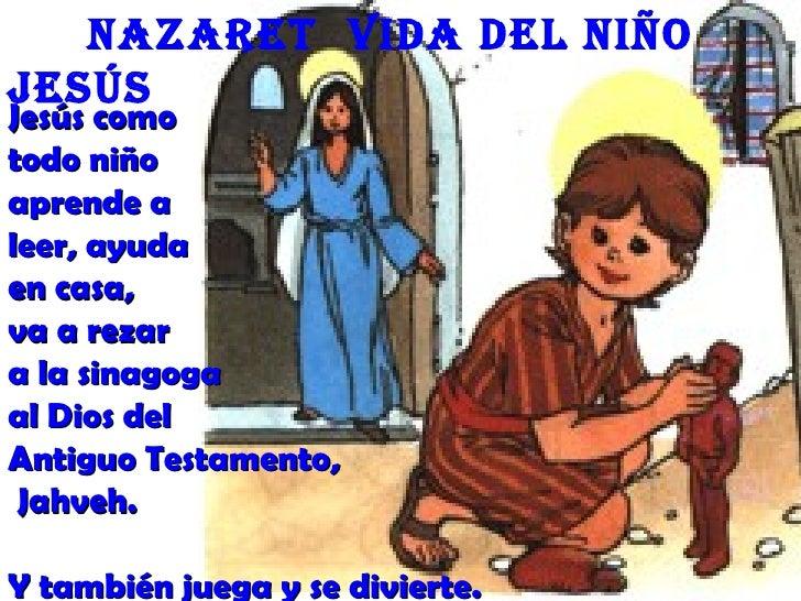 nazaret Vida deL niñoJesúsJesús comotodo niñoaprende aleer, ayudaen casa,va a rezara la sinagogaal Dios delAntiguo Testame...
