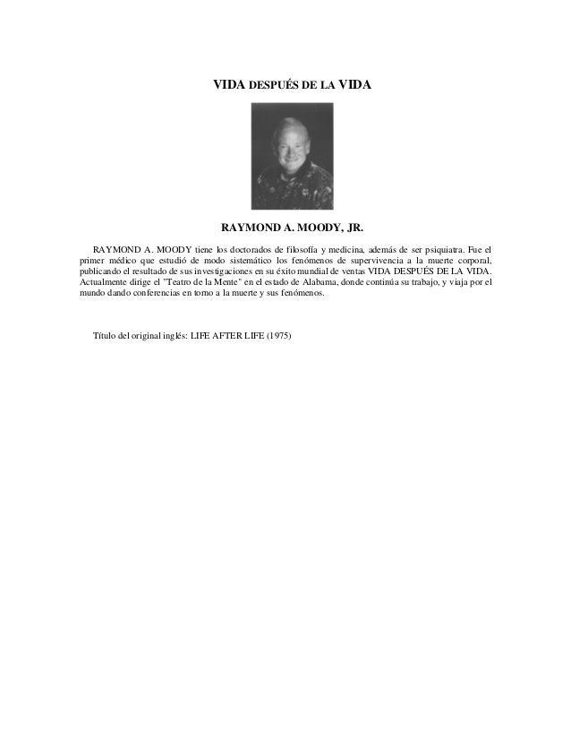 VIDA DESPUÉS DE LA VIDA RAYMOND A. MOODY, JR. RAYMOND A. MOODY tiene los doctorados de filosofía y medicina, además de ser...