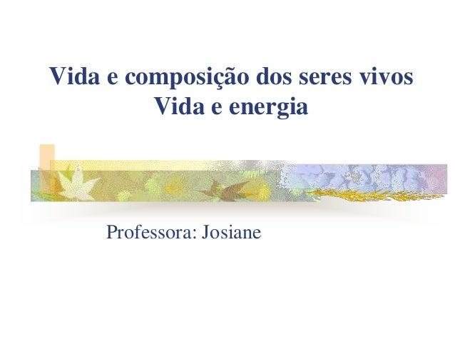 Vida e composição dos seres vivos         Vida e energia     Professora: Josiane