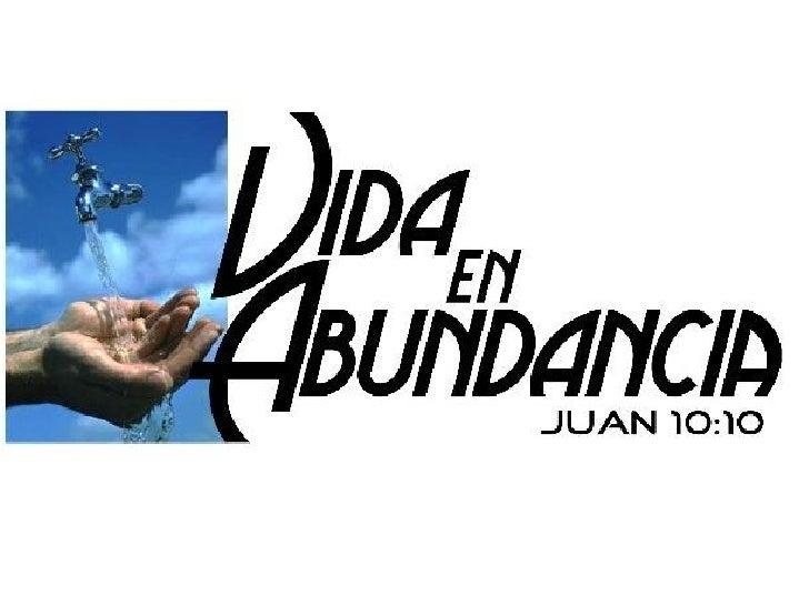 • Juan 10:10 …yo he venido para que tengan vida, y latengan en abundancia.