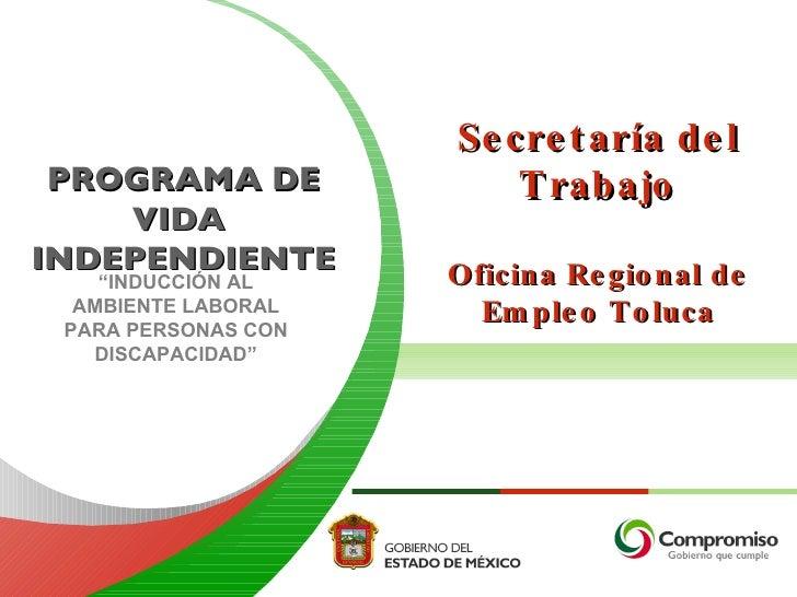 """PROGRAMA DE VIDA  INDEPENDIENTE Secretaría del Trabajo Oficina Regional de Empleo Toluca """" INDUCCIÓN AL AMBIENTE LABORAL P..."""