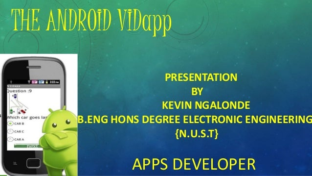 THE ANDROID VIDapp PRESENTATION BY KEVIN NGALONDE B.ENG HONS DEGREE ELECTRONIC ENGINEERING {N.U.S.T} APPS DEVELOPER