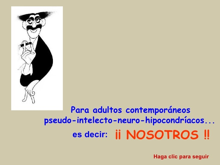 <ul><li> Para adultos contemporáneos   </li></ul><ul><li>pseudo-intelecto-neuro-hipocondríacos...   </li></ul>es decir: ¡...