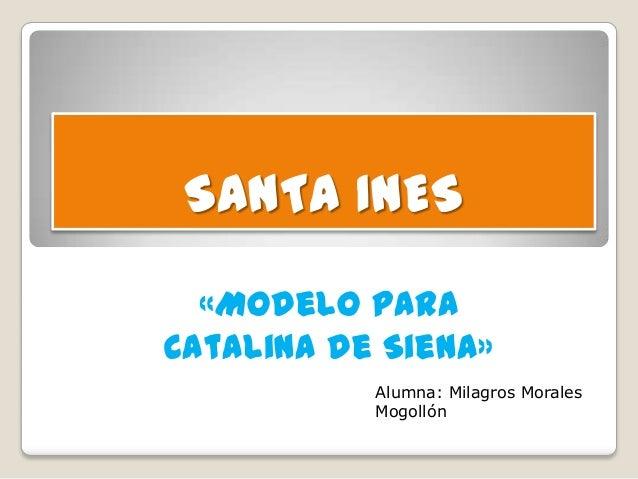 SANTA INES «Modelo para Catalina de Siena» Alumna: Milagros Morales Mogollón