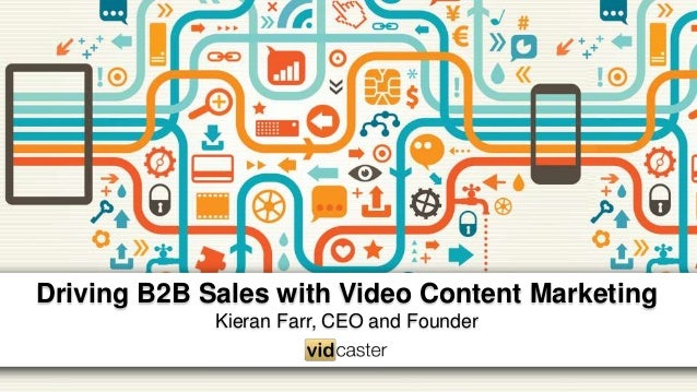 Driving B2B Sales with Video Content Marketing Kieran Farr, CEO and Founder
