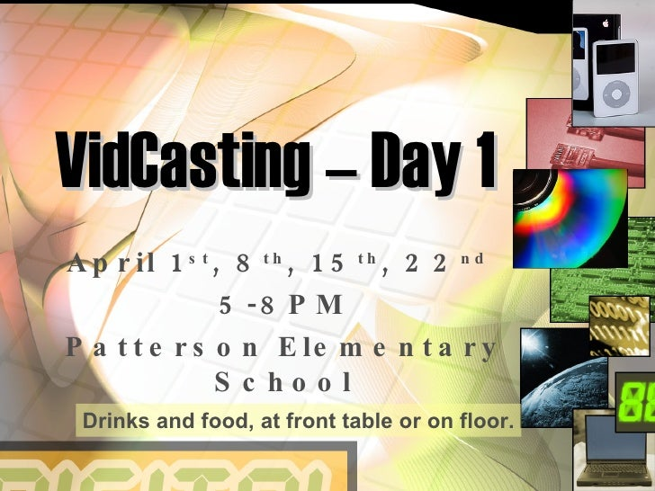 VidCasting – Day 1 April 1 st , 8 th , 15 th , 22 nd   5-8PM Patterson Elementary School Drinks and food, at front table o...
