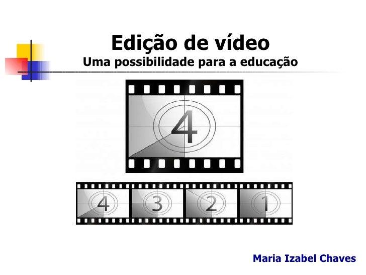 Edição de vídeo Uma possibilidade para a educação Maria Izabel Chaves