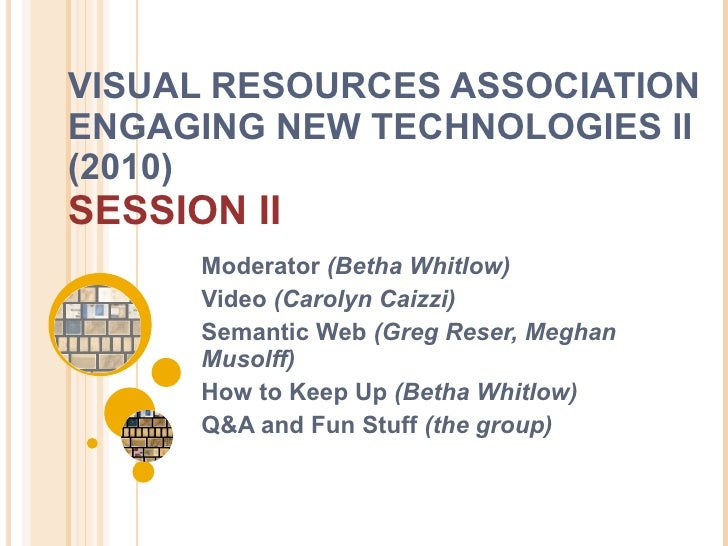 VISUAL RESOURCES ASSOCIATION ENGAGING NEW TECHNOLOGIES II (2010)  SESSION II Moderator  (Betha Whitlow) Video  (Carolyn Ca...