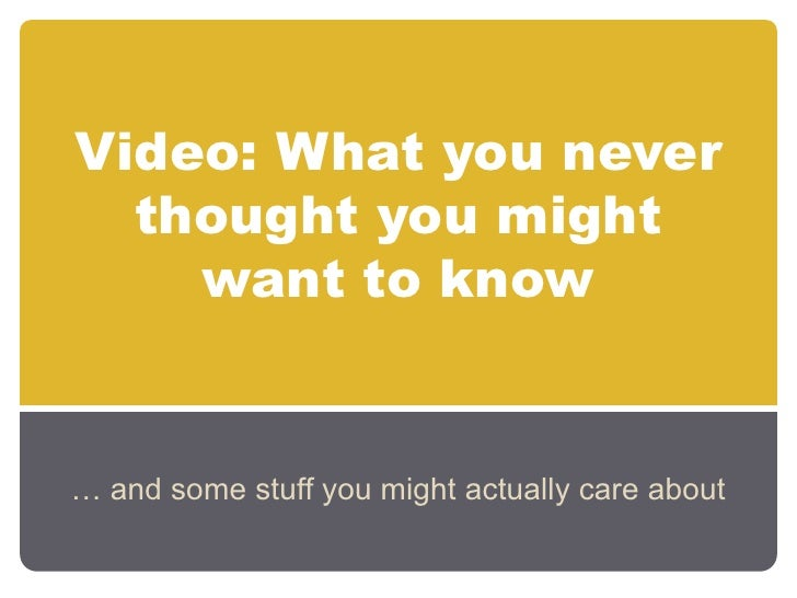 Video: What you never thought you might want to know<br />… and some stuff you might actually care about<br />