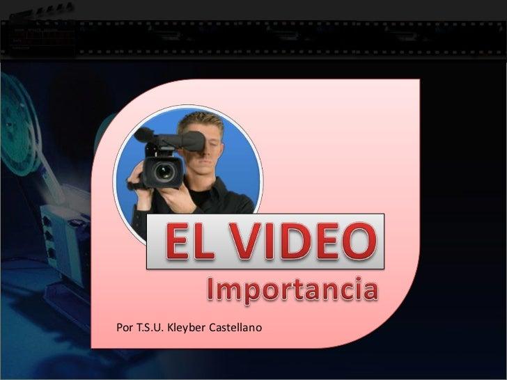 EL VIDEO<br />Importancia<br />Por T.S.U. Kleyber Castellano<br />