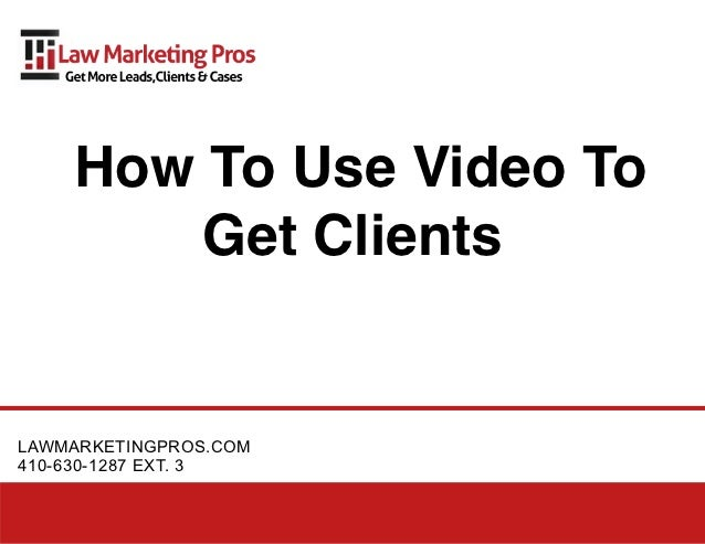 How To Use Video To       Get ClientsLAWMARKETINGPROS.COM410-630-1287 EXT. 3