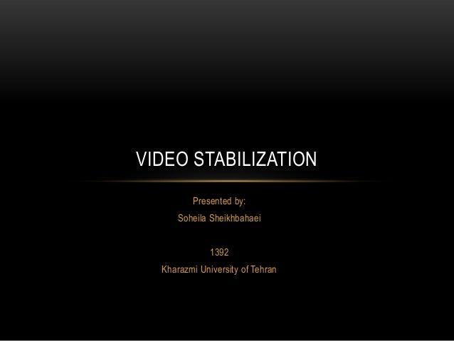 Presented by:Soheila Sheikhbahaei1392Kharazmi University of TehranVIDEO STABILIZATION