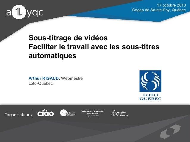 17 octobre 2013 Cégep de Sainte-Foy, Québec  Sous-titrage de vidéos Faciliter le travail avec les sous-titres automatiques...