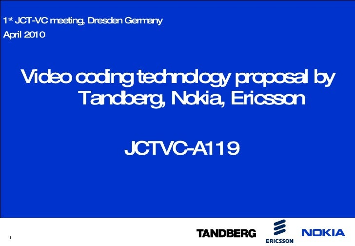 <ul><li>Video coding technology proposal by Tandberg, Nokia, Ericsson </li></ul><ul><li>JCTVC-A119 </li></ul>1 st  JCT-VC ...