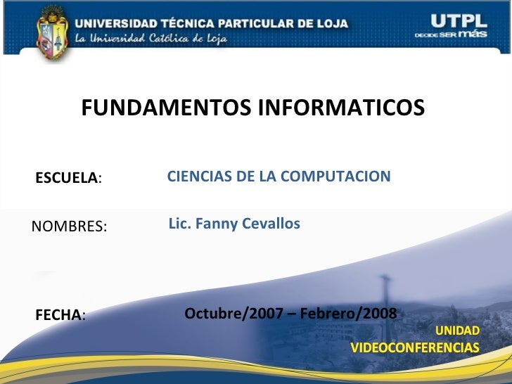 ESCUELA : NOMBRES: FUNDAMENTOS INFORMATICOS  FECHA : Lic. Fanny Cevallos Octubre/2007 – Febrero/2008 CIENCIAS DE LA COMPUT...