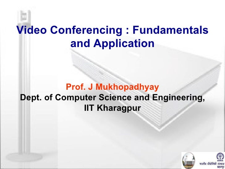 Video Conferencing : Fundamentals and Application Prof. J Mukhopadhyay Dept. of Computer Science and Engineering, IIT Khar...
