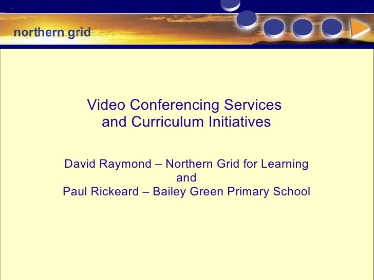 Video Conferencing Services  and Curriculum Initiatives David Raymond – Northern Grid for Learning and  Paul Rickeard – Ba...