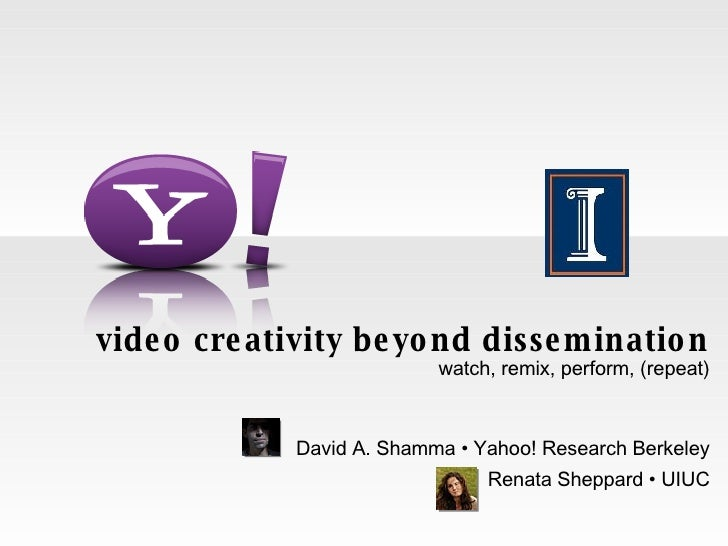 video creativity beyond dissemination watch, remix, perform, (repeat) David A. Shamma • Yahoo! Research Berkeley Renata Sh...