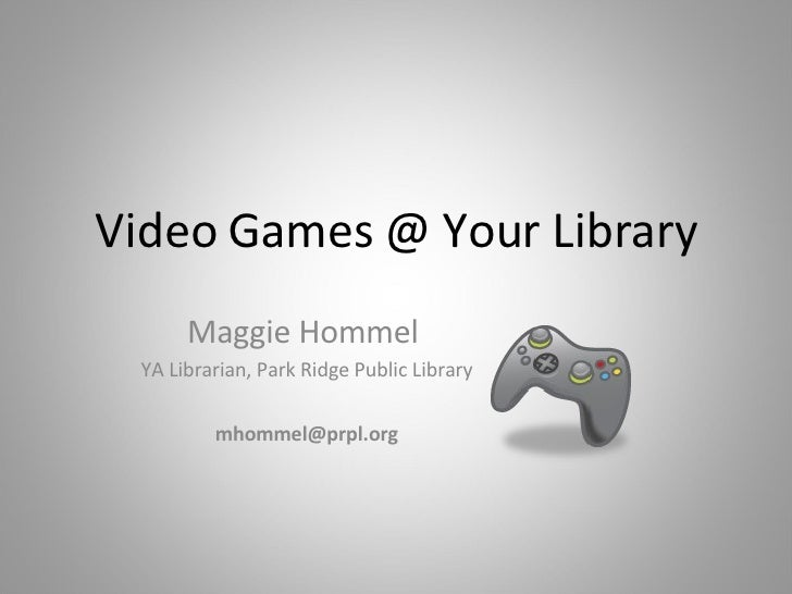 Video Games @ Your Library Maggie Hommel  YA Librarian, Park Ridge Public Library [email_address]