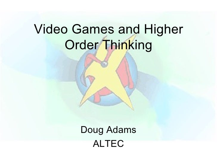 Video Games and Higher Order Thinking Doug Adams ALTEC