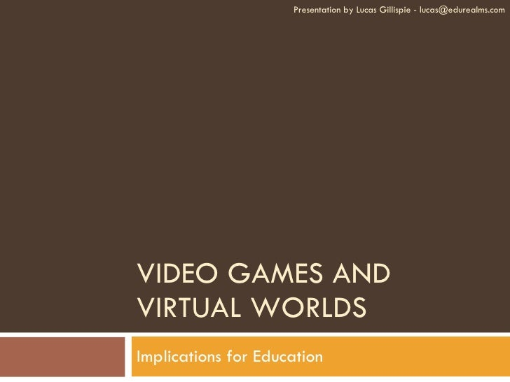 VIDEO GAMES AND VIRTUAL WORLDS Implications for Education Presentation by Lucas Gillispie - lucas@edurealms.com