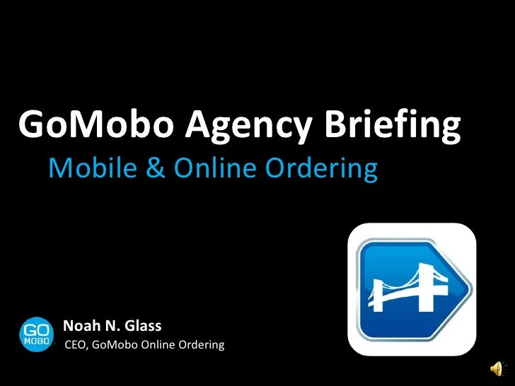 GoMoboAgency Briefing<br />Mobile & Online Ordering<br />Noah N. Glass<br />CEO, GoMobo Online Ordering<br />