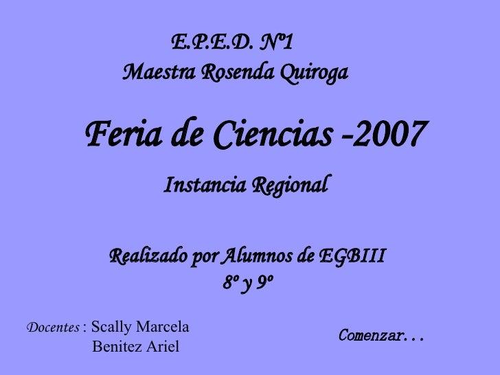 Feria de Ciencias -2007 E.P.E.D. Nº1 Maestra Rosenda Quiroga Realizado por Alumnos de EGBIII 8º y 9º Docentes  : Scally Ma...
