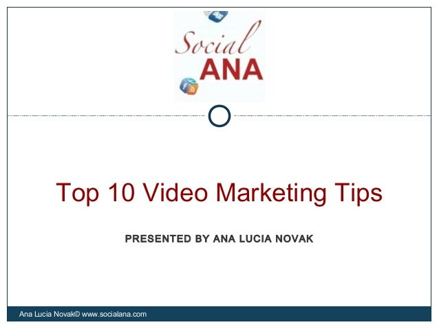 Top 10 Video Marketing TipsAna Lucia Novak© www.socialana.comPRESENTED BY ANA LUCIA NOVAK