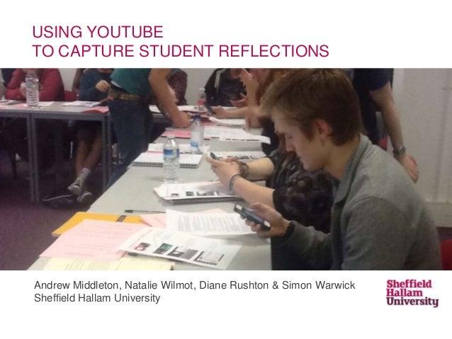 USING YOUTUBE TO CAPTURE STUDENT REFLECTIONS  Andrew Middleton, Natalie Wilmot, Diane Rushton & Simon Warwick Sheffield Ha...