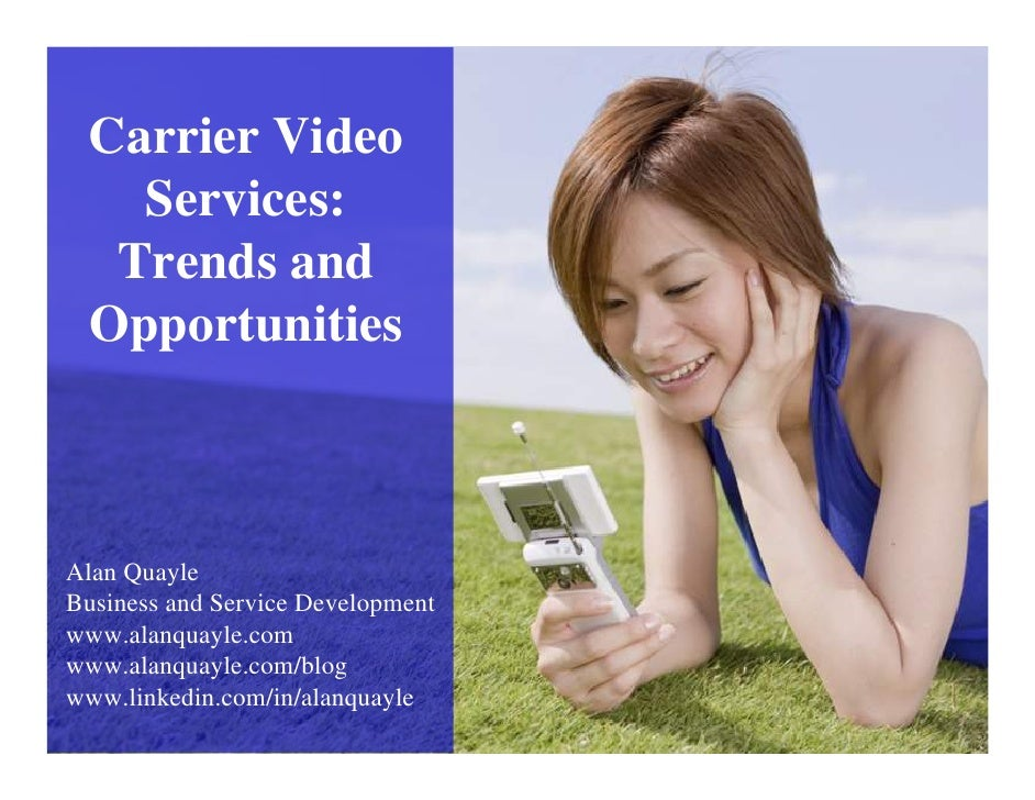 Carrier Video    Services:   Trends and  Opportunities    Alan Quayle Business and Service Development www.alanquayle.com ...