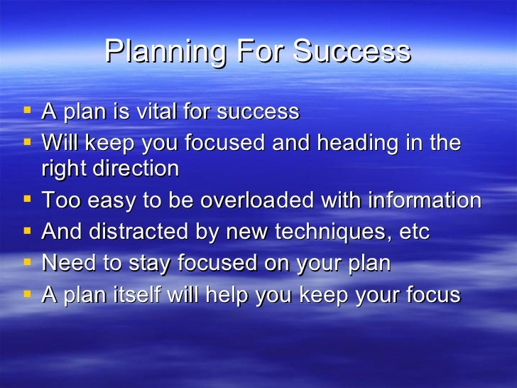 Planning For Success <ul><li>A plan is vital for success </li></ul><ul><li>Will keep you focused and heading in the right ...