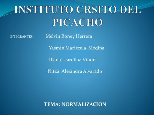 INTEGRANTES: Melvin Roney Herrera Yasmin Marixcela Medina Iliana carolina Vindel Nitza Alejandra Alvarado TEMA: NORMALIZAC...