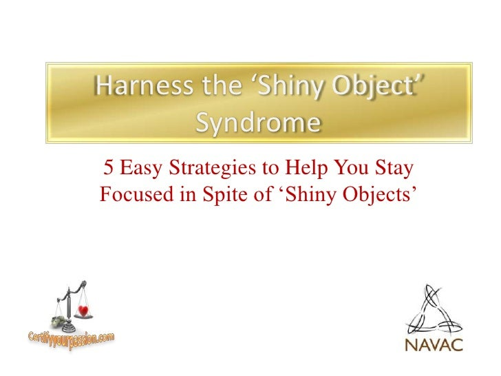 Harness the 'Shiny Object' Syndrome<br />5 Easy Strategies to Help You Stay Focused in Spite of 'Shiny Objects'<br />Certi...