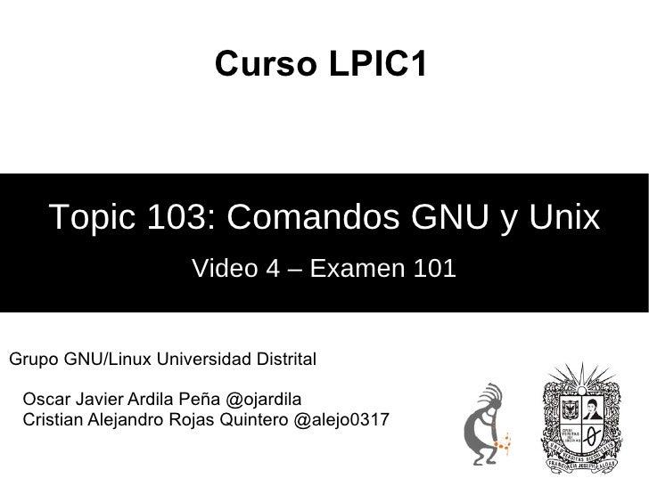 Curso LPIC1 Video 4 – Examen 101 Topic 103: Comandos GNU y Unix <ul>Grupo GNU/Linux Universidad Distrital <ul><li>Oscar Ja...