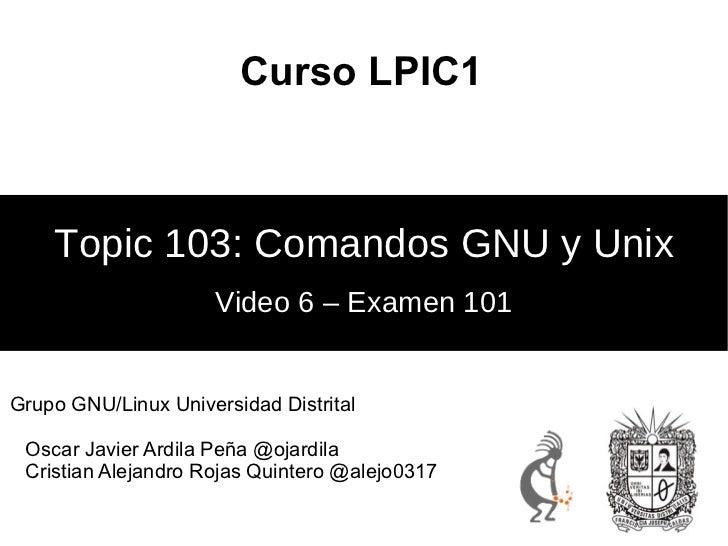 Curso LPIC1    Topic 103: Comandos GNU y Unix                     Video 6 – Examen 101Grupo GNU/Linux Universidad Distrita...