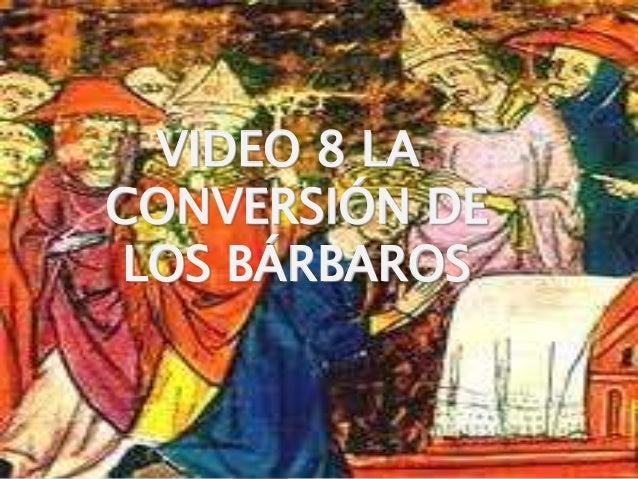 1 VIDEO 8 LA CONVERSIÓN DE LOS BÁRBAROS