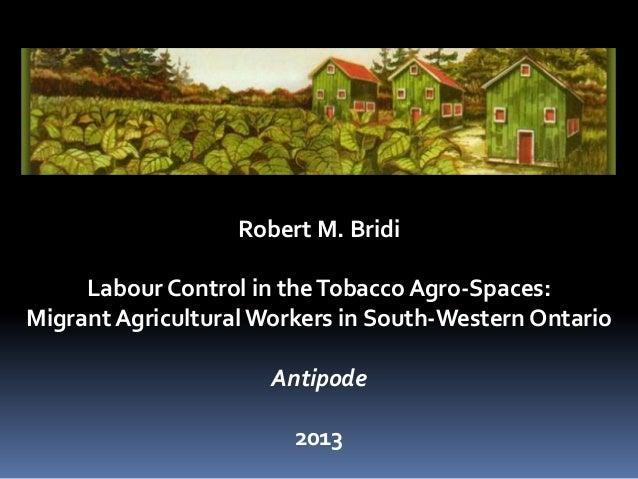 Robert M. BridiLabour Control in theTobacco Agro-Spaces:Migrant Agricultural Workers in South-Western OntarioAntipode2013