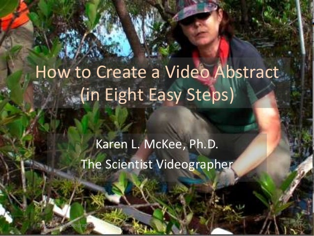 How to Create a Video Abstract (in Eight Easy Steps) Karen L. McKee, Ph.D. The Scientist Videographer  The Scientist Video...