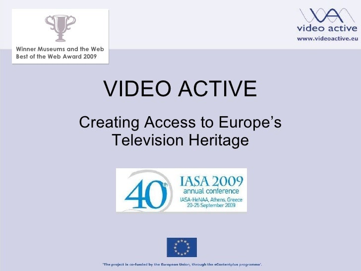 VIDEO ACTIVE Creating Access to Europe 's Television Heritage Winner Museums and the Web Best of the Web Award 2009
