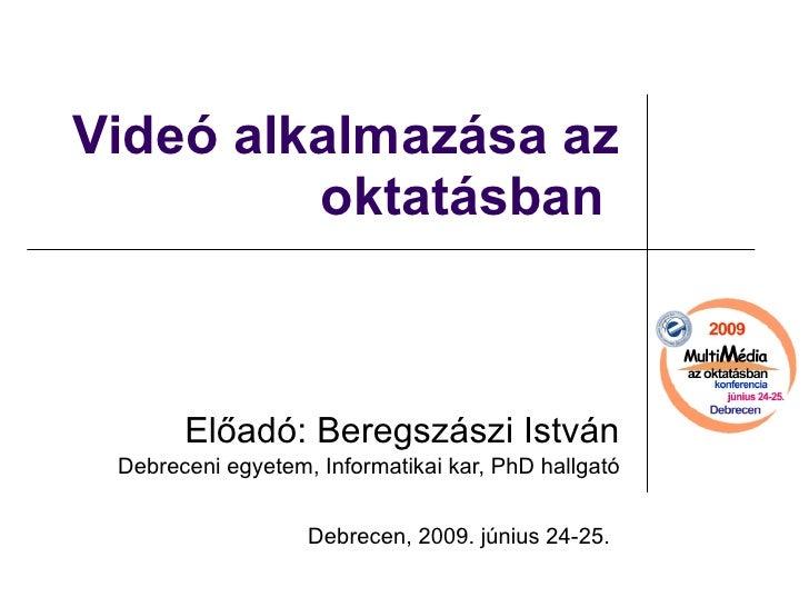 Videó alkalmazása az oktatásban  Előadó: Beregszászi István Debreceni egyetem, Informatikai kar, PhD hallgató Debrecen, 20...