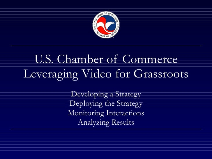 U.S. Chamber of Commerce Leveraging Video for Grassroots Developing a Strategy Deploying the Strategy Monitoring Interacti...