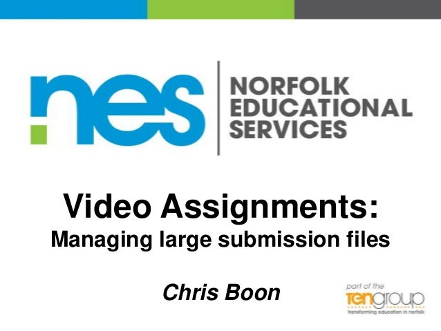 Video Assignments: Managing large submission files  Chris Boon
